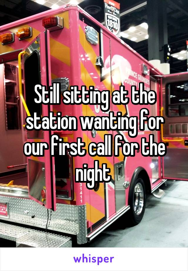 Still sitting at the station wanting for our first call for the night
