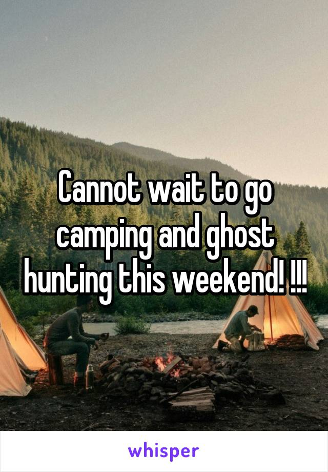 Cannot wait to go camping and ghost hunting this weekend! !!!