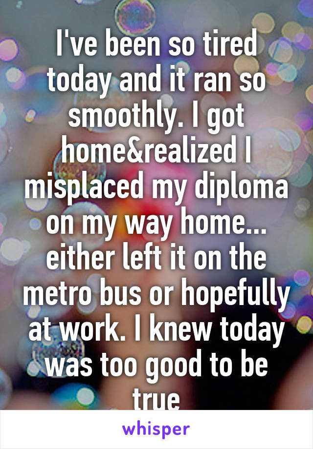 I've been so tired today and it ran so smoothly. I got home&realized I misplaced my diploma on my way home... either left it on the metro bus or hopefully at work. I knew today was too good to be true