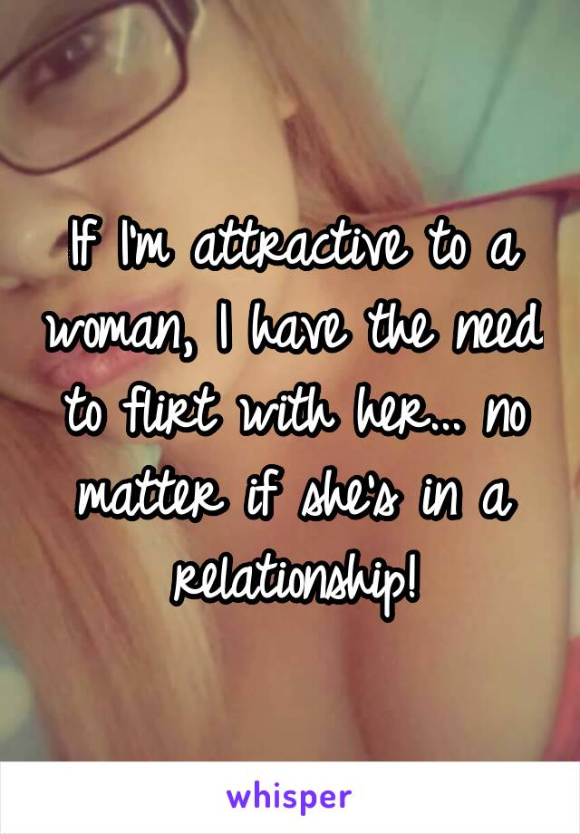 If I'm attractive to a woman, I have the need to flirt with her... no matter if she's in a relationship!