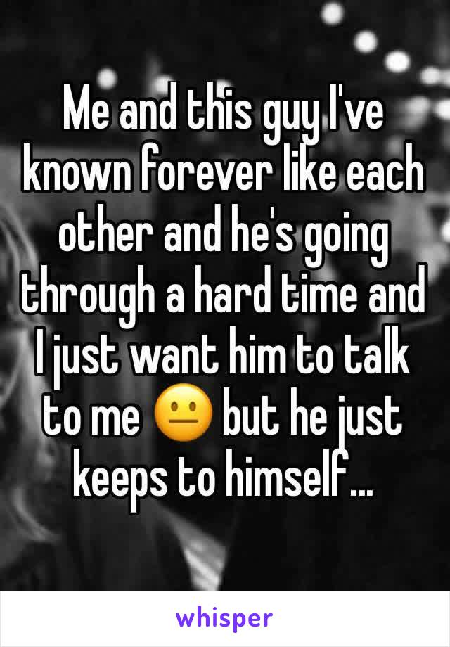 Me and this guy I've known forever like each other and he's going through a hard time and I just want him to talk to me 😐 but he just keeps to himself...