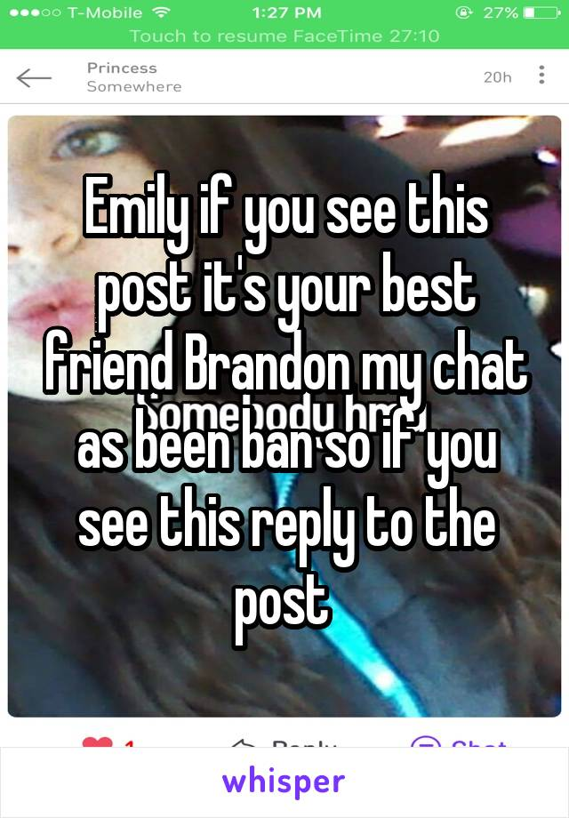 Emily if you see this post it's your best friend Brandon my chat as been ban so if you see this reply to the post