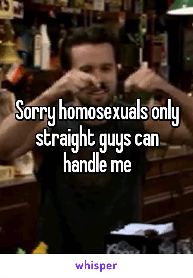 Sorry homosexuals only straight guys can handle me