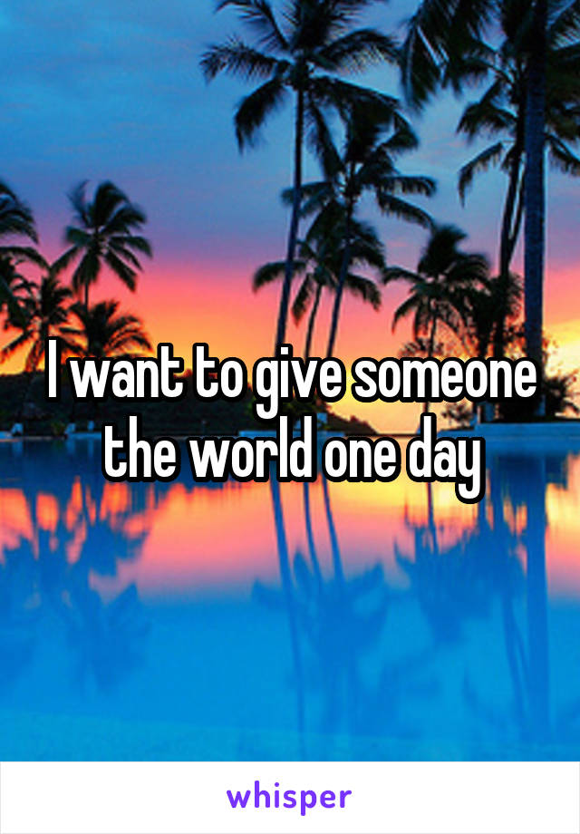 I want to give someone the world one day