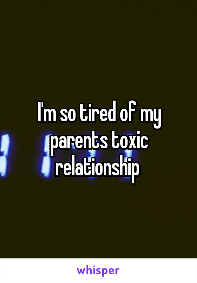 I'm so tired of my parents toxic relationship