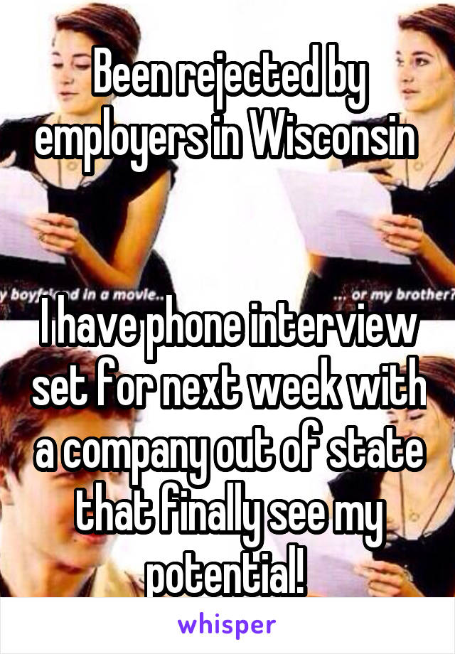 Been rejected by employers in Wisconsin    I have phone interview set for next week with a company out of state that finally see my potential!