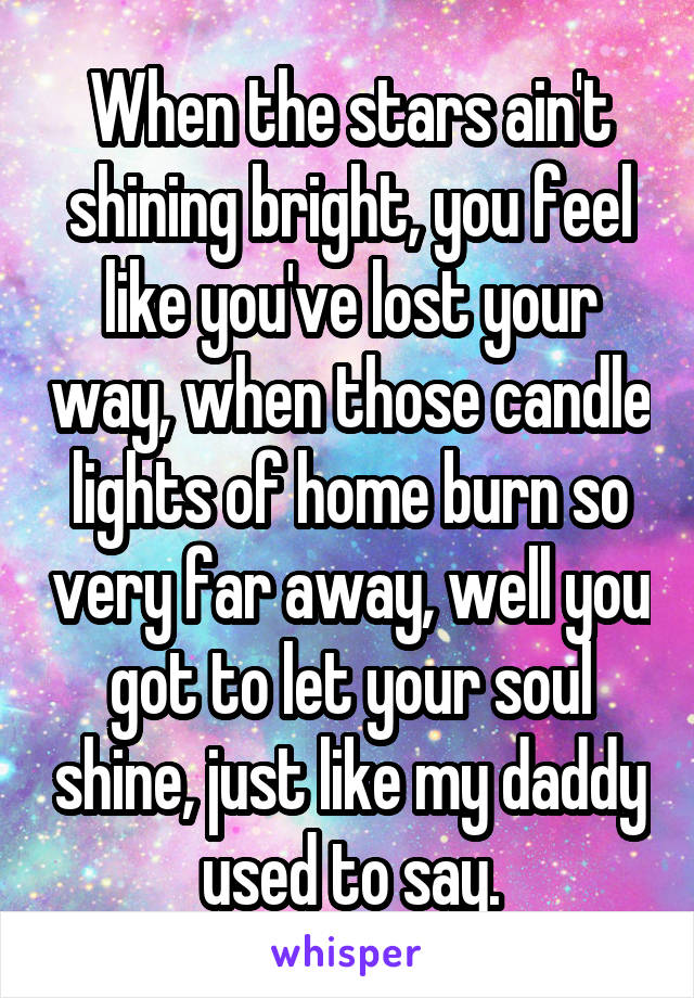 When the stars ain't shining bright, you feel like you've lost your way, when those candle lights of home burn so very far away, well you got to let your soul shine, just like my daddy used to say.