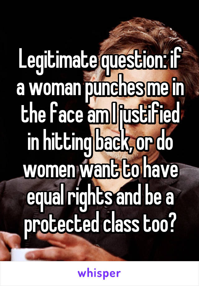 Legitimate question: if a woman punches me in the face am I justified in hitting back, or do women want to have equal rights and be a protected class too?