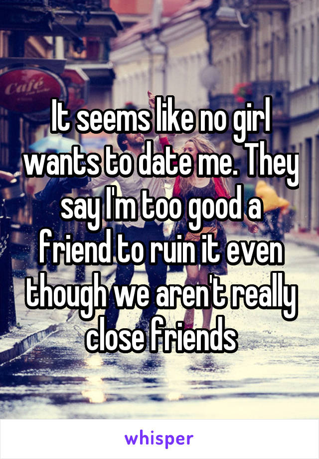 It seems like no girl wants to date me. They say I'm too good a friend to ruin it even though we aren't really close friends