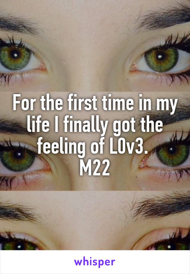 For the first time in my life I finally got the feeling of L0v3.  M22