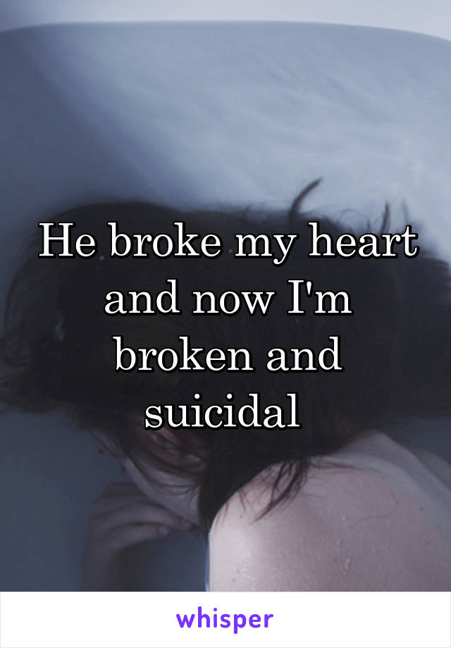 He broke my heart and now I'm broken and suicidal