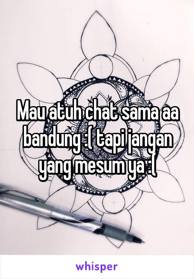 Mau atuh chat sama aa bandung :( tapi jangan yang mesum ya :(