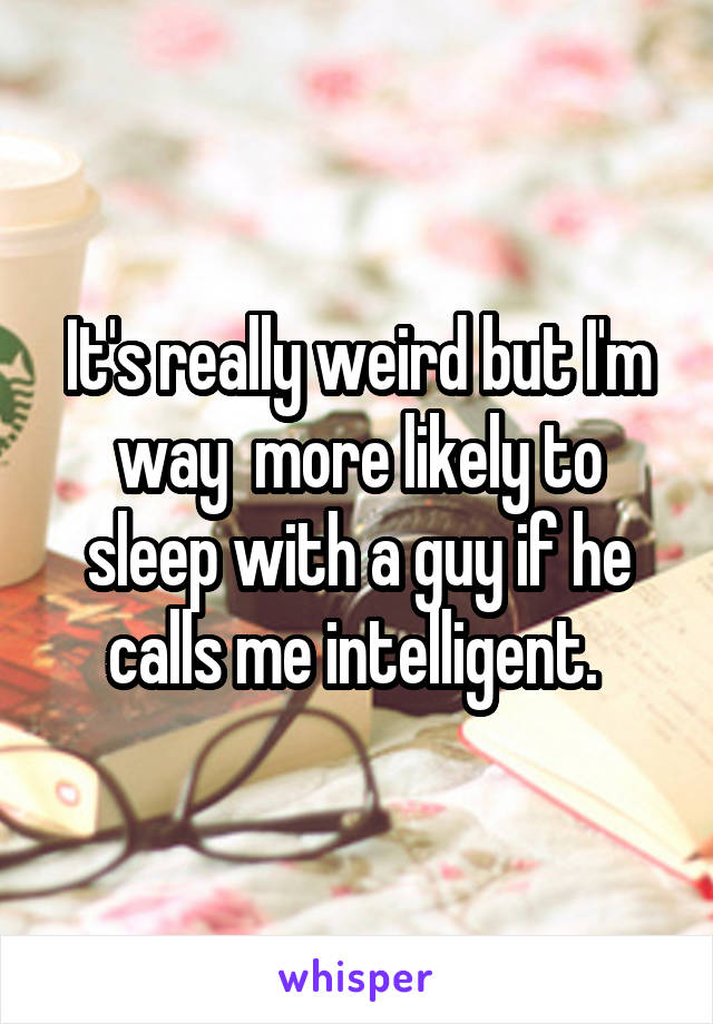 It's really weird but I'm way  more likely to sleep with a guy if he calls me intelligent.