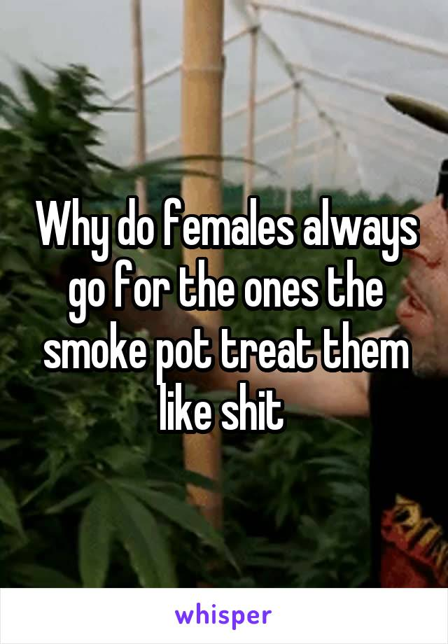 Why do females always go for the ones the smoke pot treat them like shit