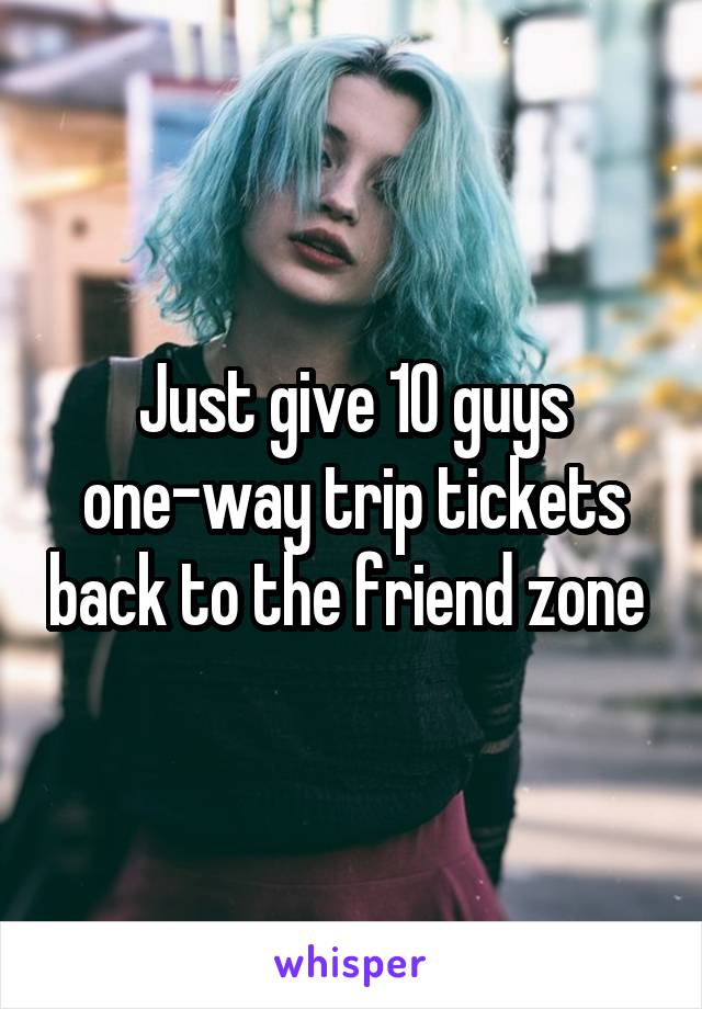 Just give 10 guys one-way trip tickets back to the friend zone