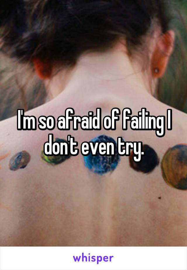 I'm so afraid of failing I don't even try.