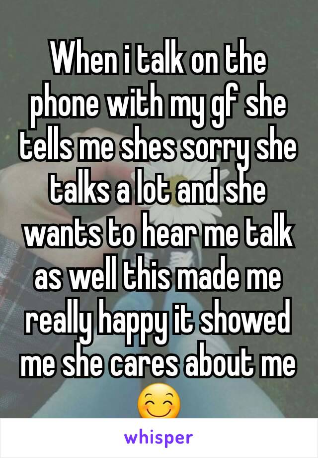 When i talk on the phone with my gf she tells me shes sorry she talks a lot and she wants to hear me talk as well this made me really happy it showed me she cares about me 😊