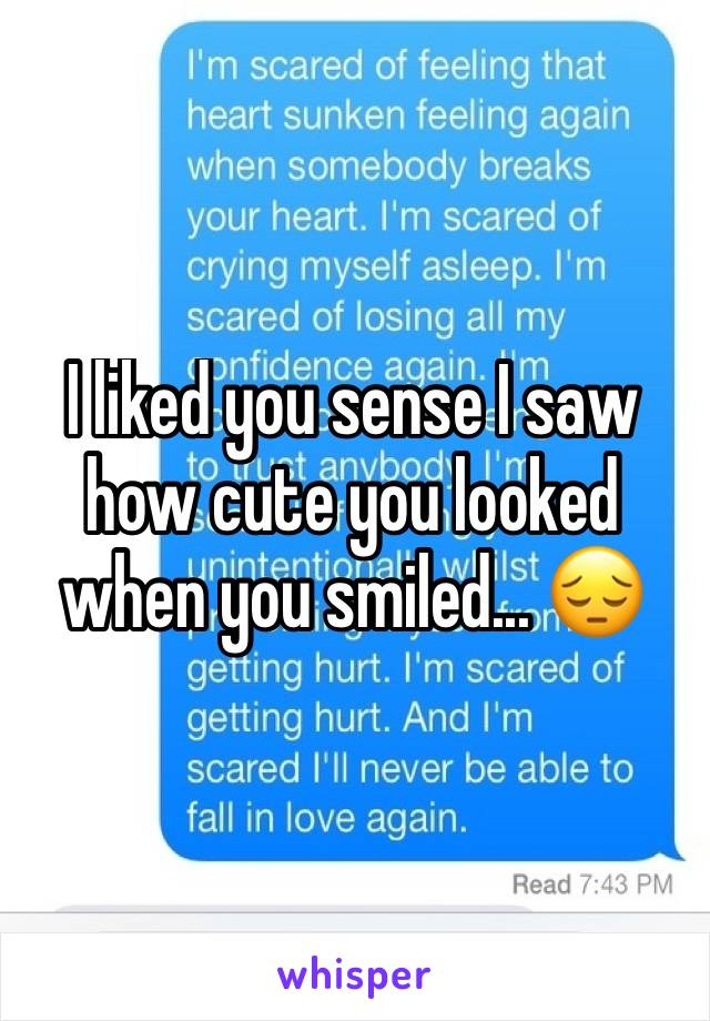 I liked you sense I saw how cute you looked when you smiled... 😔