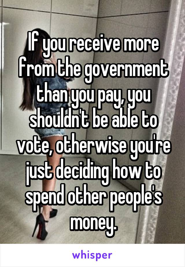 If you receive more from the government than you pay, you shouldn't be able to vote, otherwise you're just deciding how to spend other people's money.