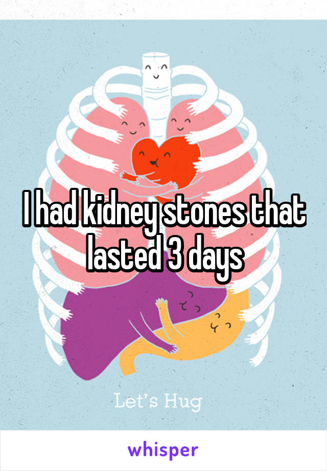 I had kidney stones that lasted 3 days