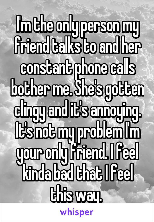 I'm the only person my friend talks to and her constant phone calls bother me. She's gotten clingy and it's annoying. It's not my problem I'm your only friend. I feel kinda bad that I feel this way.