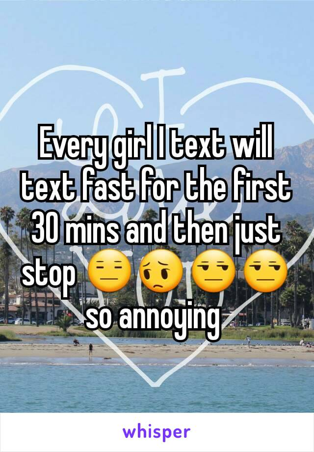 Every girl I text will text fast for the first 30 mins and then just stop 😑😔😒😒 so annoying