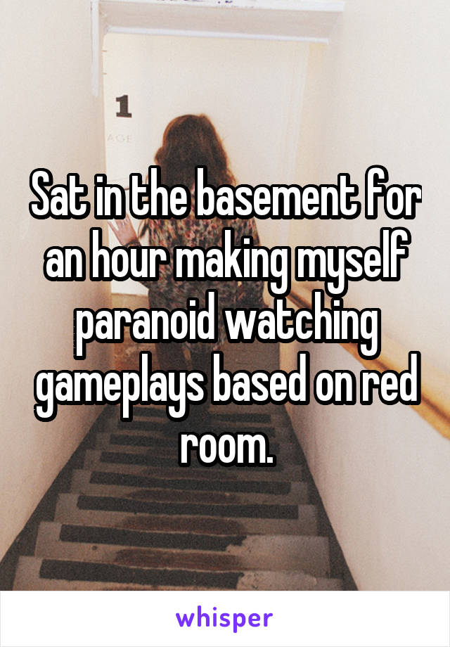 Sat in the basement for an hour making myself paranoid watching gameplays based on red room.
