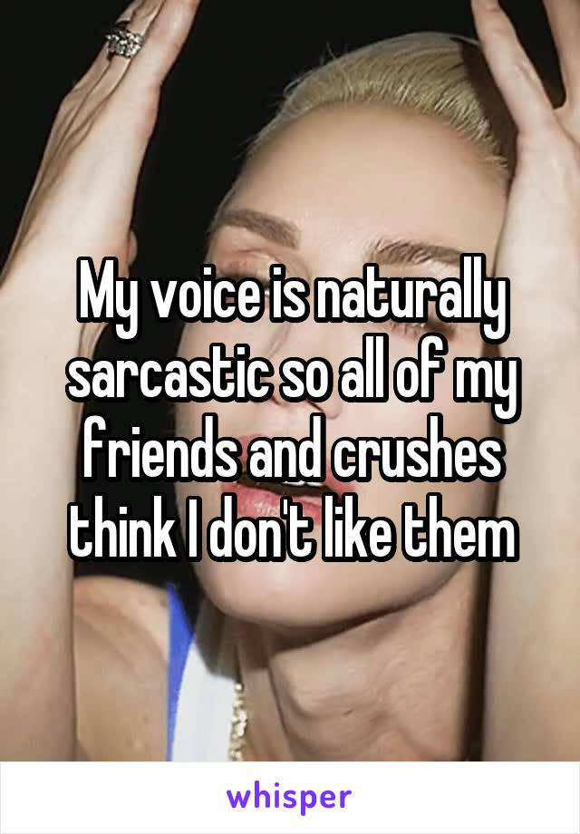 My voice is naturally sarcastic so all of my friends and crushes think I don't like them