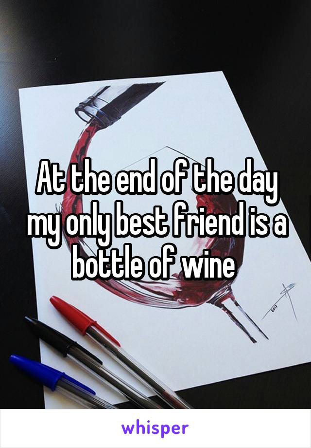 At the end of the day my only best friend is a bottle of wine