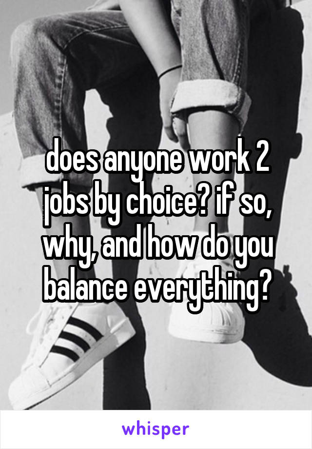 does anyone work 2 jobs by choice? if so, why, and how do you balance everything?