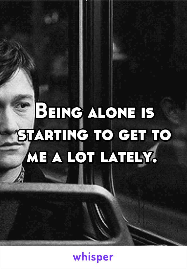 Being alone is starting to get to me a lot lately.