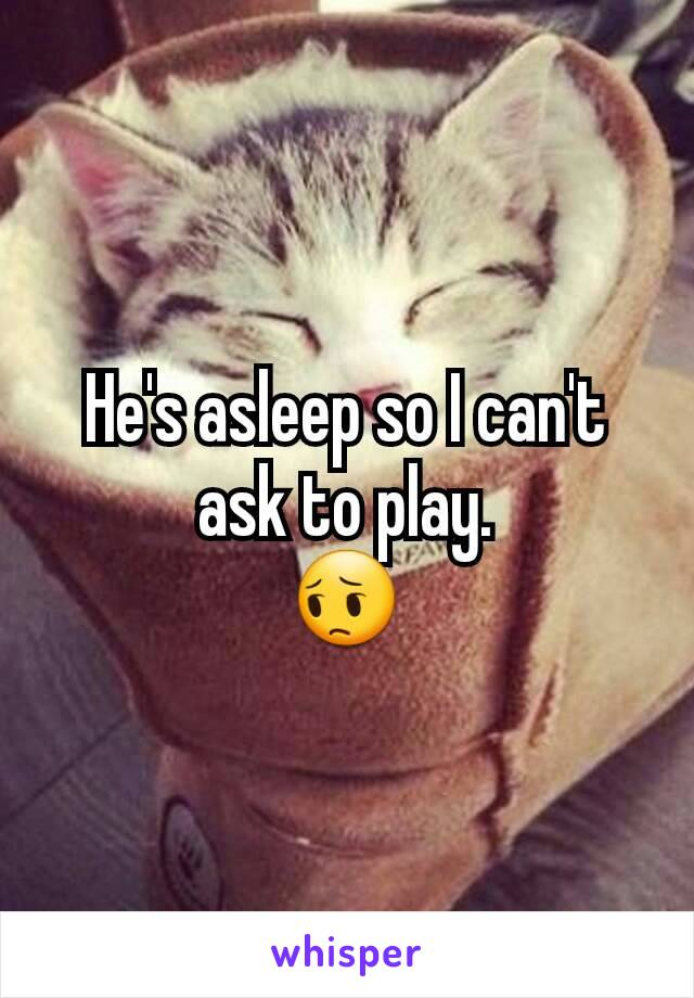 He's asleep so I can't ask to play. 😔