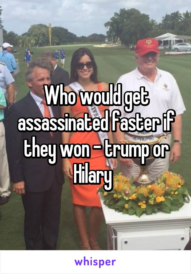 Who would get assassinated faster if they won - trump or Hilary