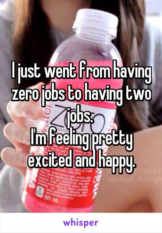 I just went from having zero jobs to having two jobs.  I'm feeling pretty excited and happy.