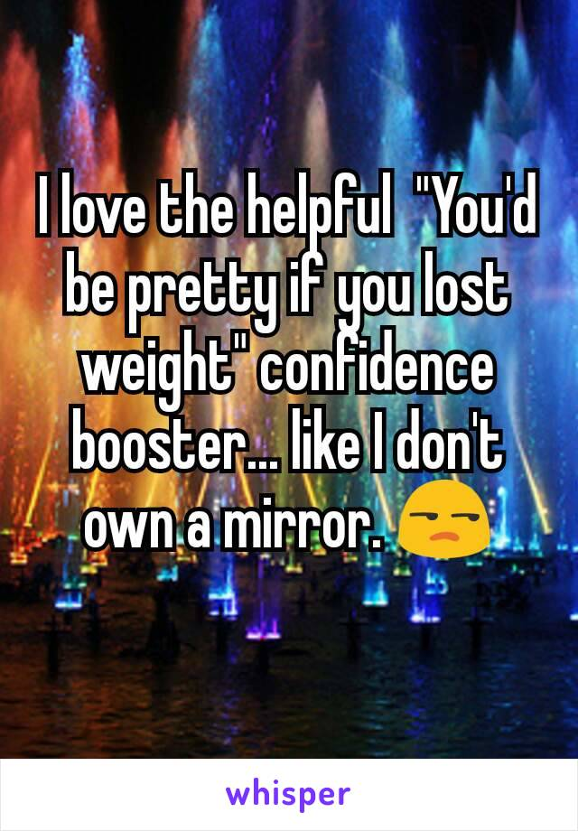 """I love the helpful  """"You'd be pretty if you lost weight"""" confidence booster... like I don't own a mirror. 😒"""