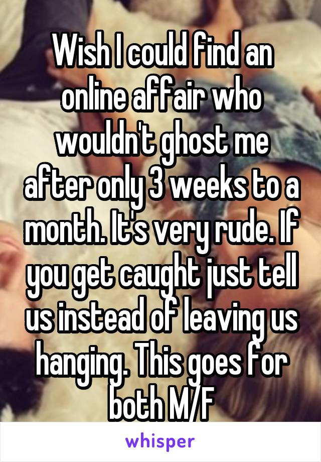 Wish I could find an online affair who wouldn't ghost me after only 3 weeks to a month. It's very rude. If you get caught just tell us instead of leaving us hanging. This goes for both M/F