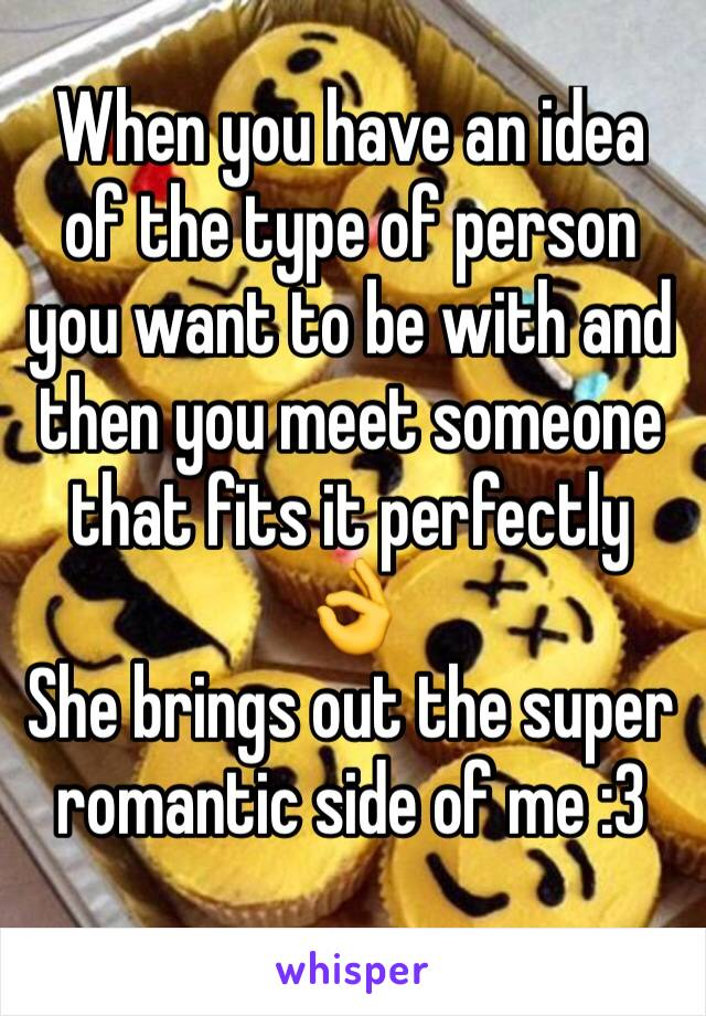 When you have an idea of the type of person you want to be with and then you meet someone that fits it perfectly 👌 She brings out the super romantic side of me :3