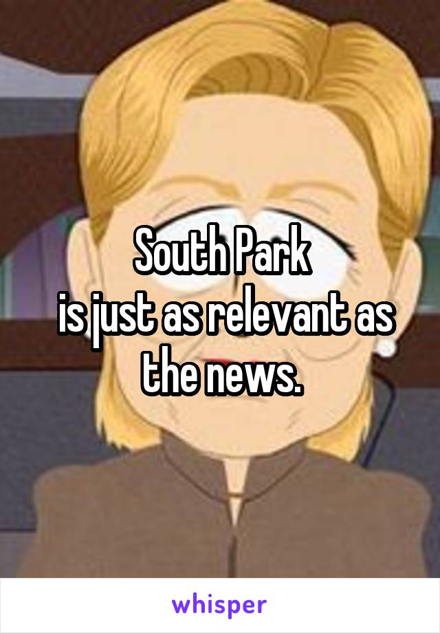 South Park  is just as relevant as the news.