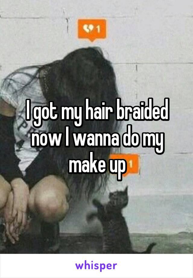 I got my hair braided now I wanna do my make up