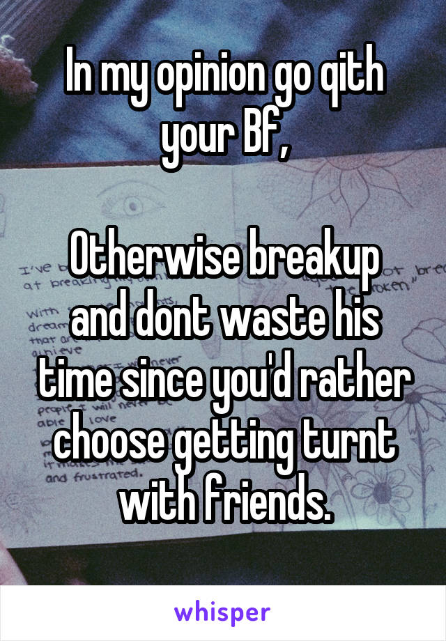 In my opinion go qith your Bf,  Otherwise breakup and dont waste his time since you'd rather choose getting turnt with friends.