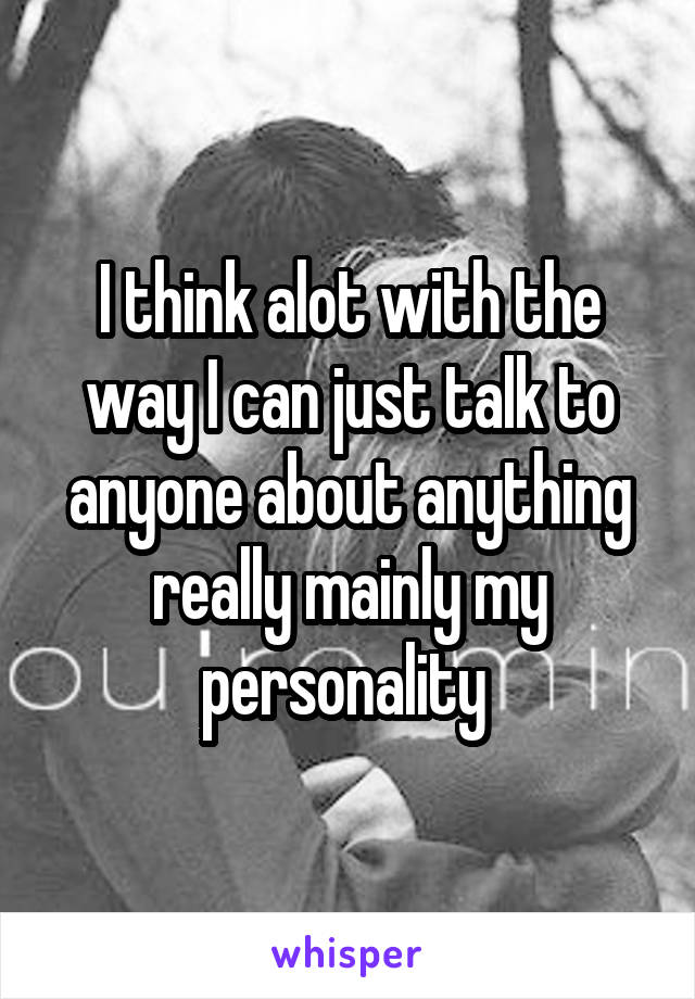 I think alot with the way I can just talk to anyone about anything really mainly my personality