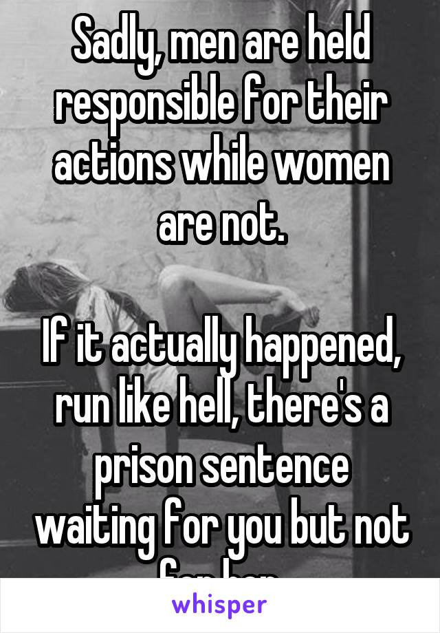 Sadly, men are held responsible for their actions while women are not.  If it actually happened, run like hell, there's a prison sentence waiting for you but not for her.