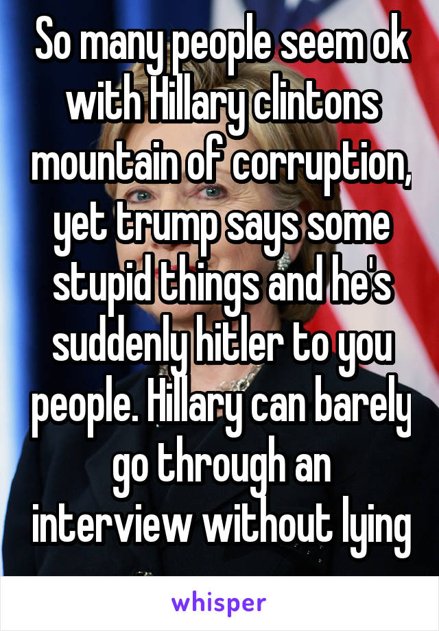 So many people seem ok with Hillary clintons mountain of corruption, yet trump says some stupid things and he's suddenly hitler to you people. Hillary can barely go through an interview without lying