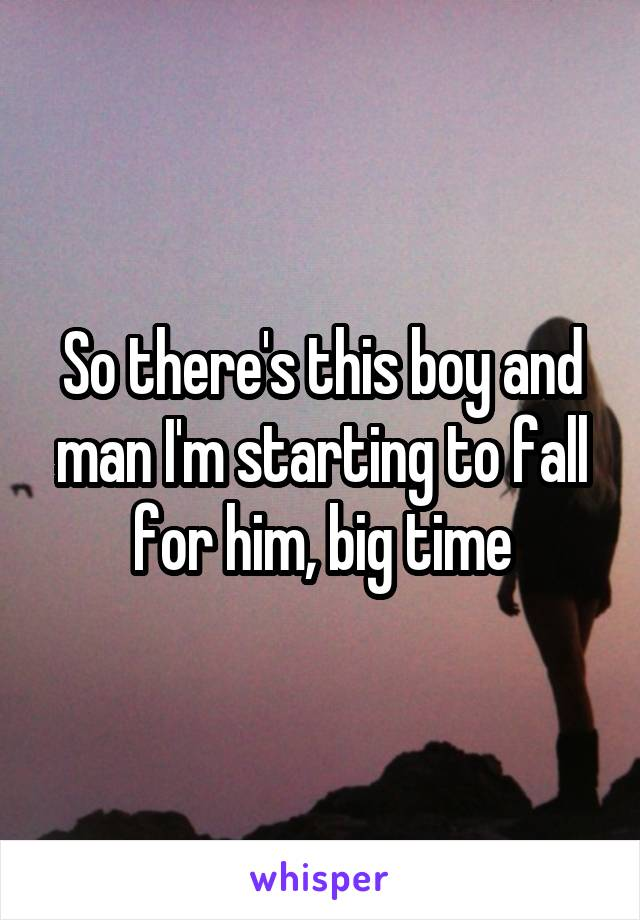 So there's this boy and man I'm starting to fall for him, big time
