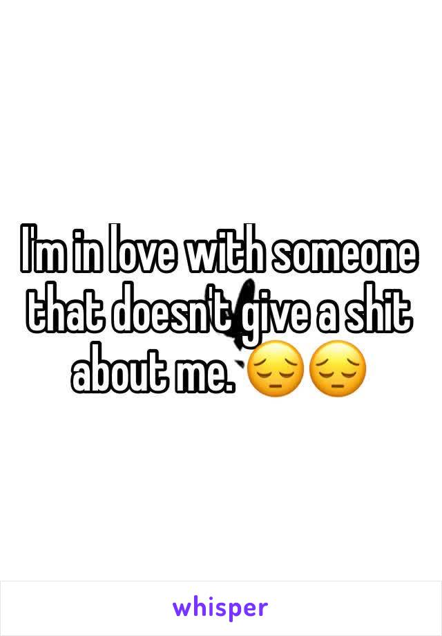 I'm in love with someone that doesn't give a shit about me. 😔😔