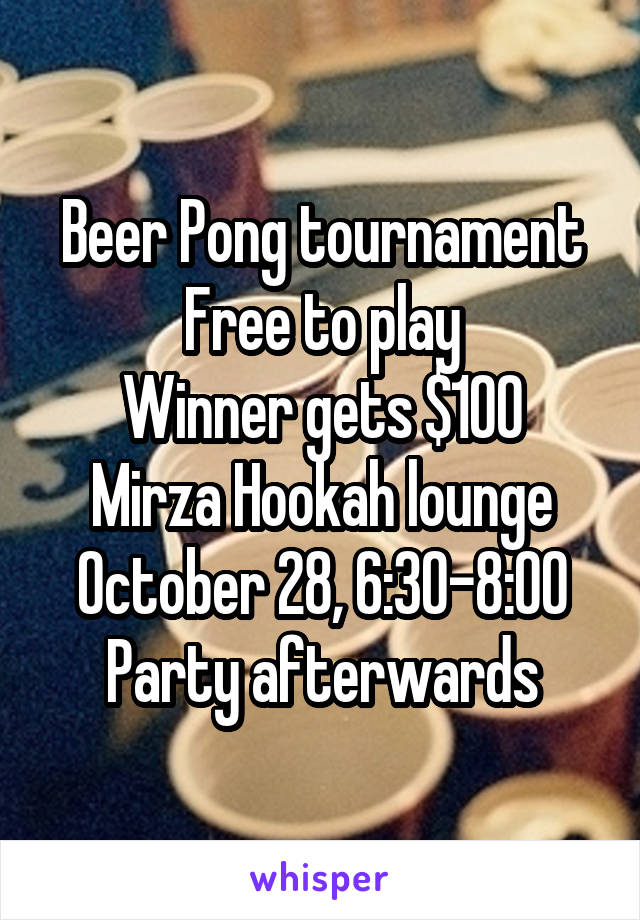Beer Pong tournament Free to play Winner gets $100 Mirza Hookah lounge October 28, 6:30-8:00 Party afterwards
