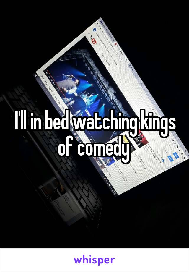 I'll in bed watching kings of comedy