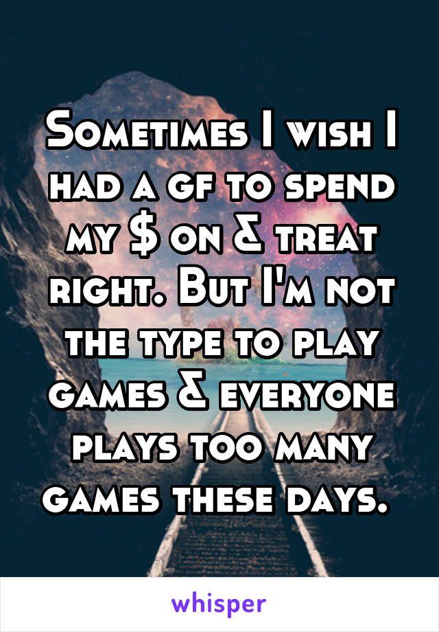 Sometimes I wish I had a gf to spend my $ on & treat right. But I'm not the type to play games & everyone plays too many games these days.