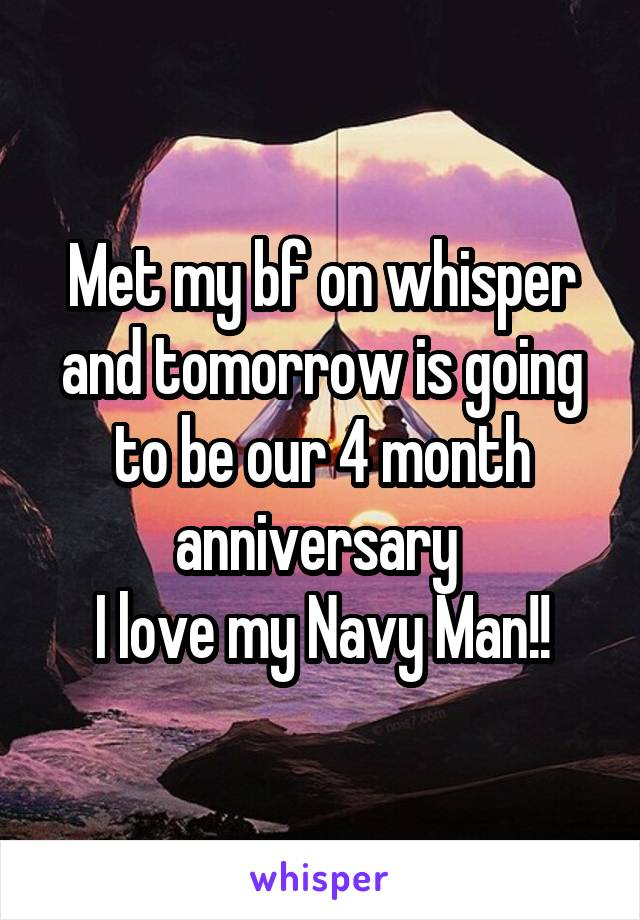 Met my bf on whisper and tomorrow is going to be our 4 month anniversary  I love my Navy Man!!