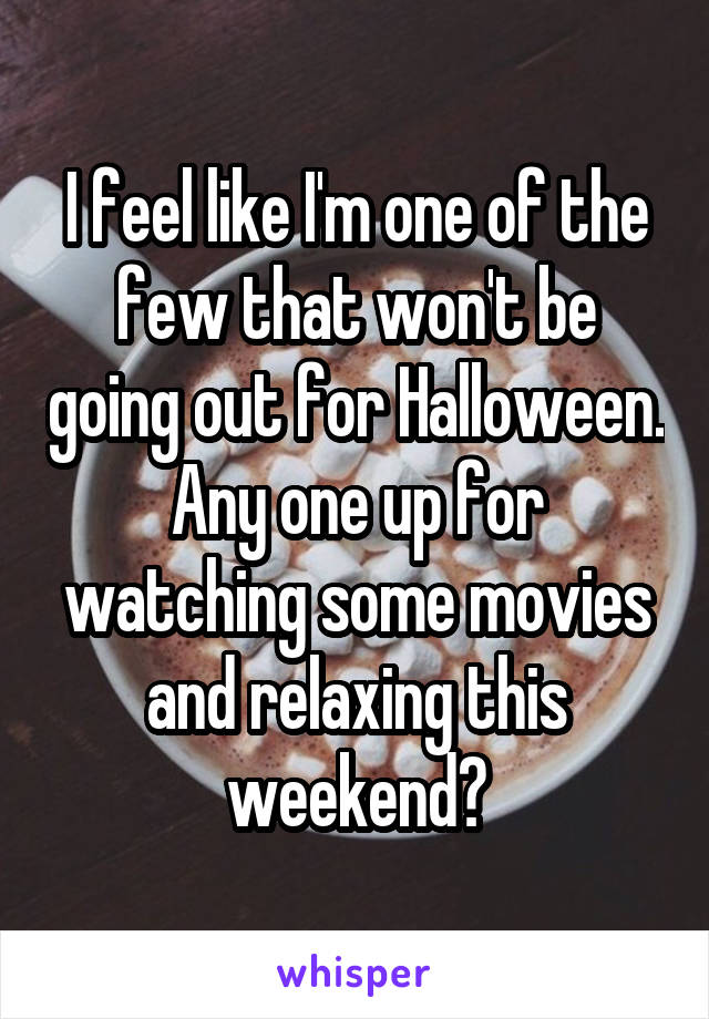 I feel like I'm one of the few that won't be going out for Halloween. Any one up for watching some movies and relaxing this weekend?